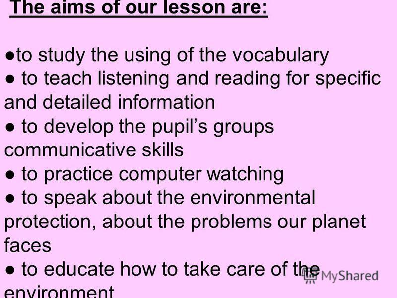 The aims of our lesson are:to study the using of the vocabulary to teach listening and reading for specific and detailed information to develop the pupils groups communicative skills to practice computer watching to speak about the environmental prot