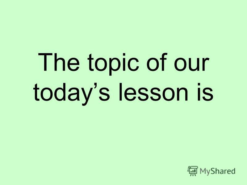 The topic of our todays lesson is