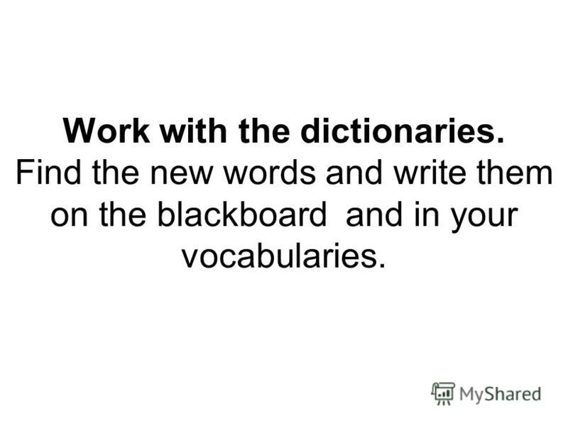 Work with the dictionaries. Find the new words and write them on the blackboard and in your vocabularies.