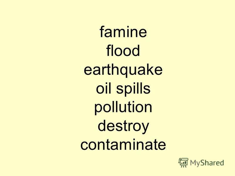 famine flood earthquake oil spills pollution destroy contaminate