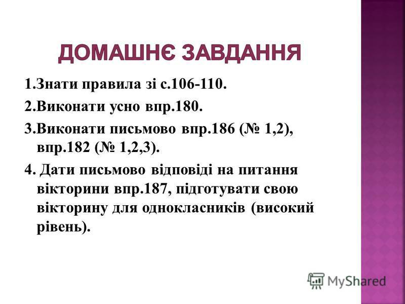 1.Знати правила зі с.106-110. 2.Виконати усно впр.180. 3.Виконати письмово впр.186 ( 1,2), впр.182 ( 1,2,3). 4. Дати письмово відповіді на питання вікторини впр.187, підготувати свою вікторину для однокласників (високий рівень).