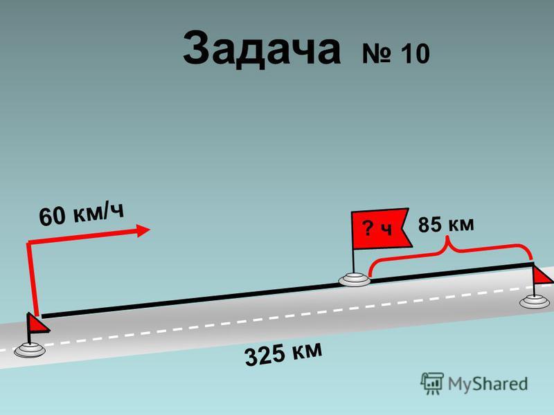 60 км/ч 325 км 85 км ? ч Задача 10