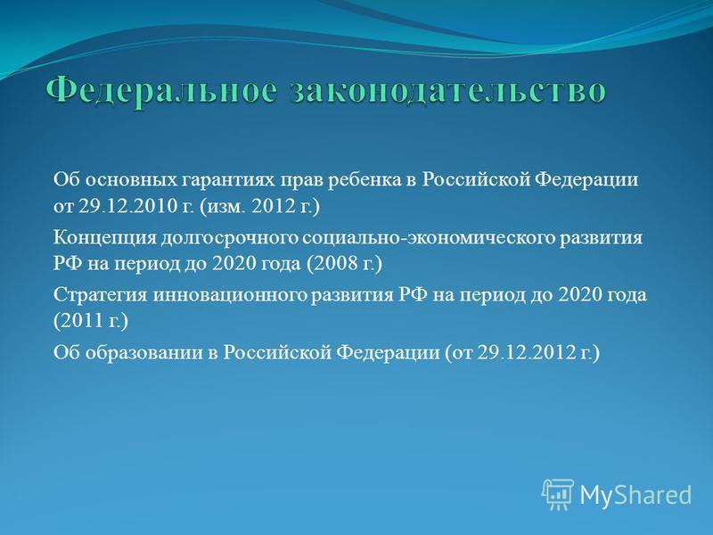 Об основных гарантиях прав ребенка в Российской Федерации от 29.12.2010 г. (изм. 2012 г.) Концепция долгосрочного социально-экономического развития РФ на период до 2020 года (2008 г.) Стратегия инновационного развития РФ на период до 2020 года (2011
