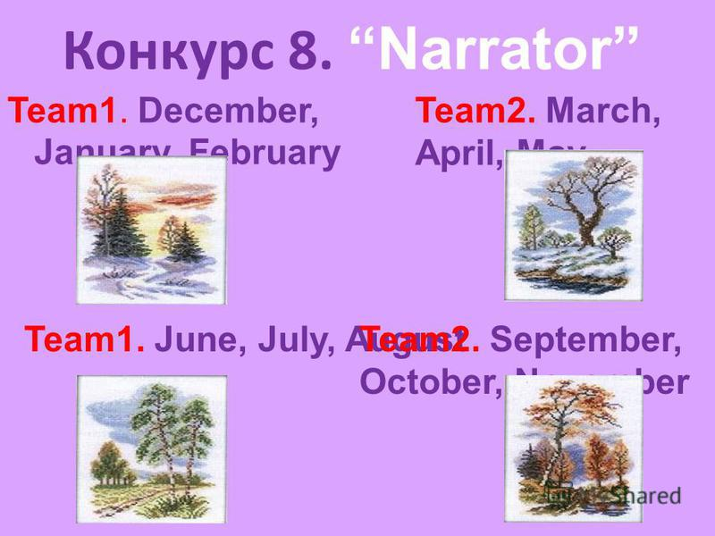 Конкурс 8. Narrator Team1. December, January, February Team2. March, April, May Team1. June, July, AugustTeam2. September, October, November