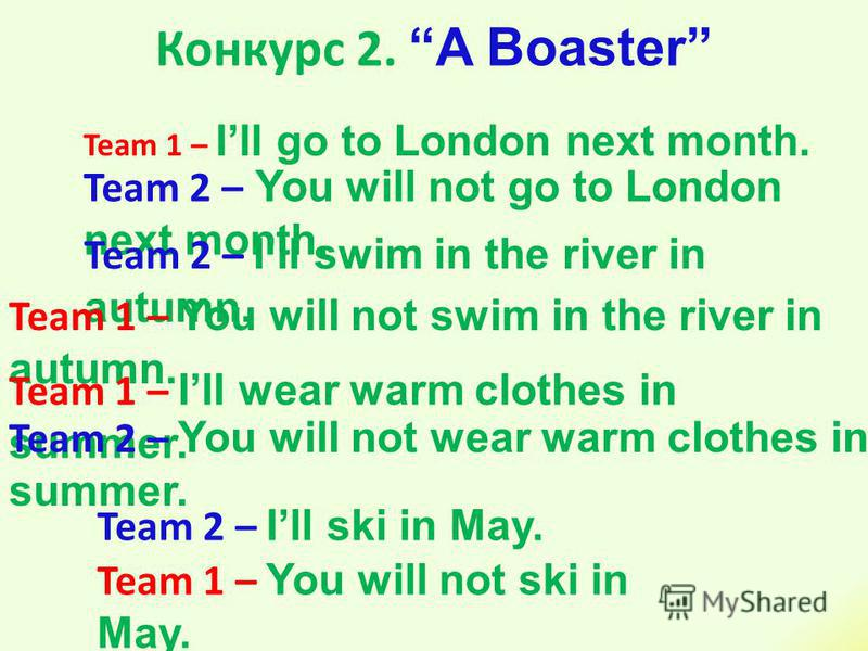 Конкурс 2. A Boaster Team 1 – Ill go to London next month. Team 2 – You will not go to London next month. Team 2 – Ill swim in the river in autumn. Team 1 – You will not swim in the river in autumn. Team 1 – Ill wear warm clothes in summer. Team 2 –