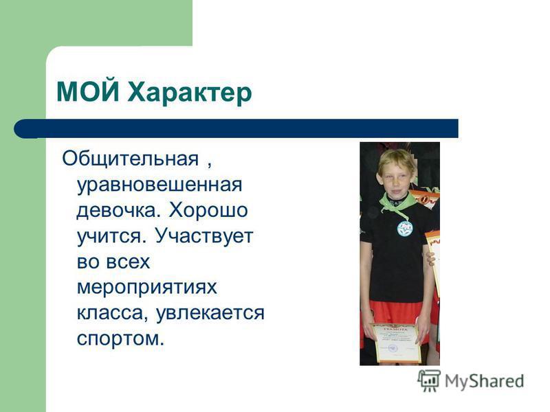 МОЙ Характер Общительная, уравновешенная девочка. Хорошо учится. Участвует во всех мероприятиях класса, увлекается спортом.