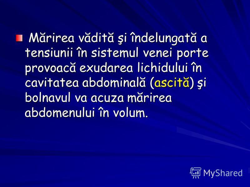 Mărirea vădită şi îndelungată a tensiunii în sistemul venei porte provoacă exudarea lichidului în cavitatea abdominală (ascită) şi bolnavul va acuza mărirea abdomenului în volum. Mărirea vădită şi îndelungată a tensiunii în sistemul venei porte provo