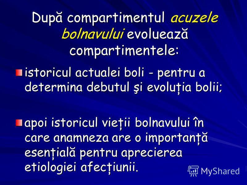 După compartimentul acuzele bolnavului evoluează compartimentele: istoricul actualei boli - pentru a determina debutul şi evoluţia bolii; apoi istoricul vieţii bolnavului în care anamneza are o importanţă esenţială pentru aprecierea etiologiei afecţi