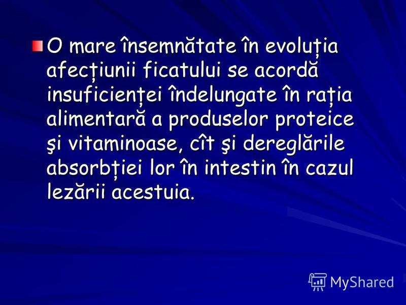 O mare însemnătate în evoluţia afecţiunii ficatului se acordă insuficienţei îndelungate în raţia alimentară a produselor proteice şi vitaminoase, cît şi dereglările absorbţiei lor în intestin în cazul lezării acestuia.