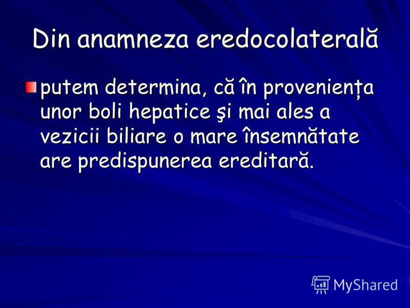 Din anamneza eredocolaterală putem determina, că în provenienţa unor boli hepatice şi mai ales a vezicii biliare o mare însemnătate are predispunerea ereditară.