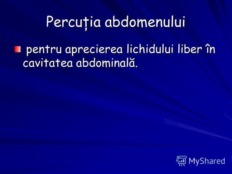 Percuţia abdomenului pentru aprecierea lichidului liber în cavitatea abdominală. pentru aprecierea lichidului liber în cavitatea abdominală.