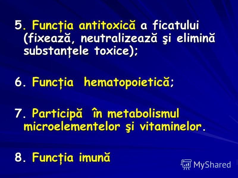 5. Funcţia antitoxică a ficatului (fixează, neutralizează şi elimină substanţele toxice); 6. Funcţia hematopoietică; 7. Participă în metabolismul microelementelor şi vitaminelor. 8. Funcţia imună