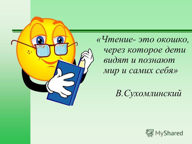 «Чтение- это окошко, через которое дети видят и познают мир и самих себя» В.Сухомлинский