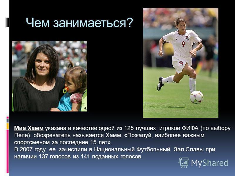 Чем занимаеться? Миа Хамм указана в качестве одной из 125 лучших игроков ФИФА (по выбору Пеле). обозреватель называется Хамм, «Пожалуй, наиболее важным спортсменом за последние 15 лет». В 2007 году ее зачислили в Национальный Футбольный Зал Славы при