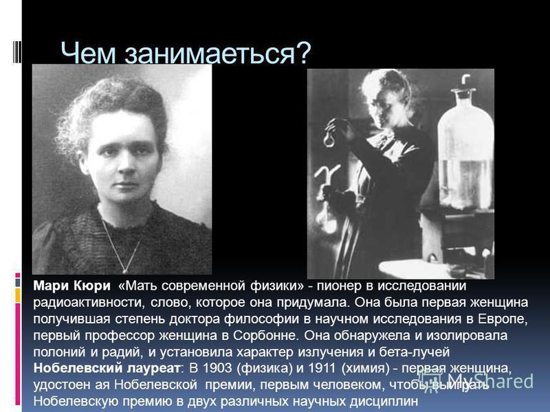 Чем занимаеться? Мари Кюри «Мать современной физики» - пионер в исследовании радиоактивности, слово, которое она придумала. Она была первая женщина получившая степень доктора философии в научном исследования в Европе, первый профессор женщина в Сорбо