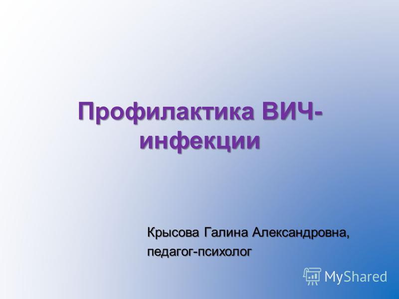 Профилактика ВИЧ- инфекции Крысова Галина Александровна, педагог-психолог
