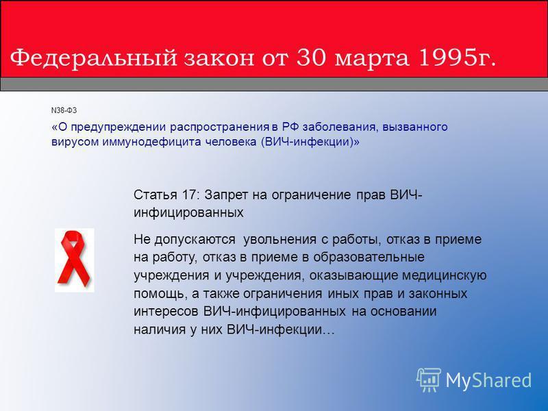 Федеральный закон от 30 марта 1995 г. Статья 17: Запрет на ограничение прав ВИЧ- инфицированных Не допускаются увольнения с работы, отказ в приеме на работу, отказ в приеме в образовательные учреждения и учреждения, оказывающие медицинскую помощь, а
