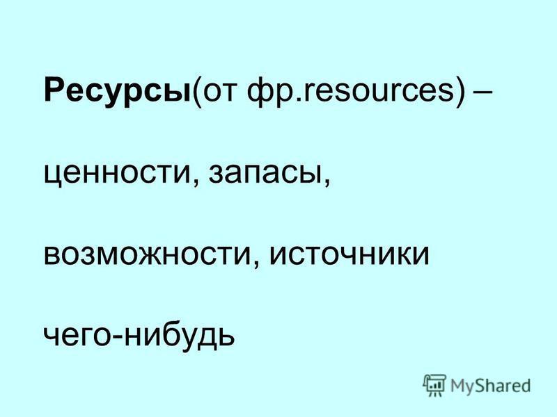 Ресурсы(от фр.resources) – ценности, запасы, возможности, источники чего-нибудь