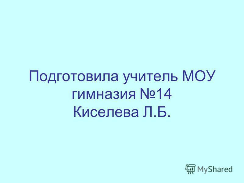 Подготовила учитель МОУ гимназия 14 Киселева Л.Б.