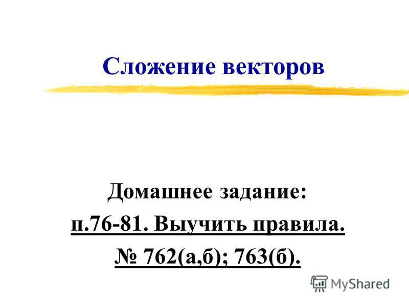 Сложение векторов Домашнее задание: п.76-81. Выучить правила. 762(а,б); 763(б).