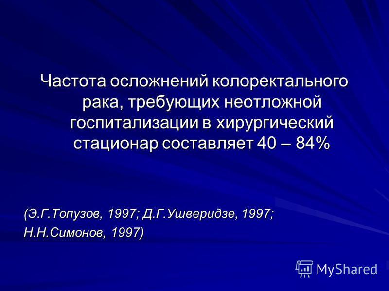 Частота осложнений колоректального рака, требующих неотложной госпитализации в хирургический стационар составляет 40 – 84% (Э.Г.Топузов, 1997; Д.Г.Ушверидзе, 1997; Н.Н.Симонов, 1997)