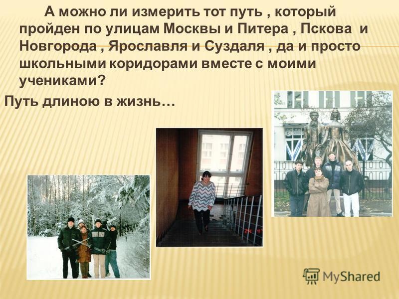 А можно ли измерить тот путь, который пройден по улицам Москвы и Питера, Пскова и Новгорода, Ярославля и Суздаля, да и просто школьными коридорами вместе с моими учениками? Путь длиною в жизнь…