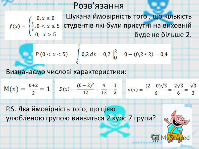 Розвязання Шукана ймовірність того, що кількість студентів які були присутні на виховній буде не більше 2. Визначаємо числові характеристики: P.S. Яка ймовірність того, що цією улюбленою групою виявиться 2 курс 7 групи?