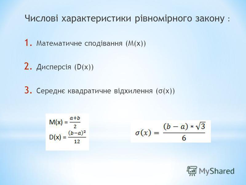 Числові характеристики рівномірного закону : 1. Математичне сподівання (М(х)) 2. Дисперсія (D(x)) 3. Cереднє квадратичне відхилення (σ(x))