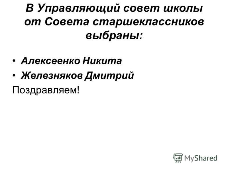 В Управляющий совет школы от Совета старшеклассников выбраны: Алексеенко Никита Железняков Дмитрий Поздравляем!