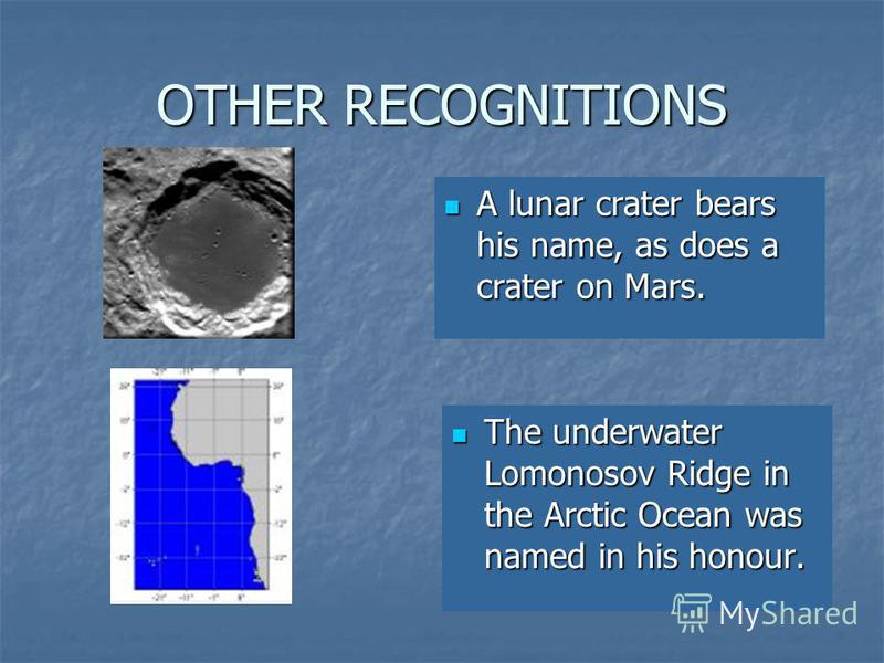 OTHER RECOGNITIONS A lunar crater bears his name, as does a crater on Mars. A lunar crater bears his name, as does a crater on Mars. The underwater Lomonosov Ridge in the Arctic Ocean was named in his honour. The underwater Lomonosov Ridge in the Arc