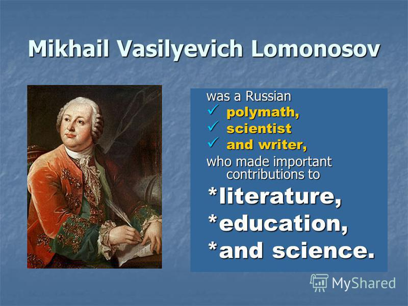 Mikhail Vasilyevich Lomonosov was a Russian polymath, polymath, scientist scientist and writer, and writer, who made important contributions to *literature,*education, *and science.