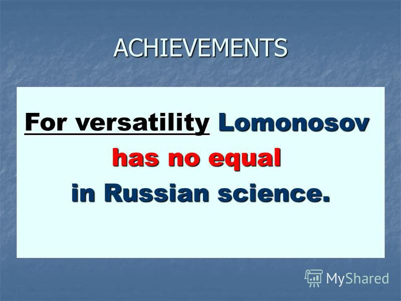 ACHIEVEMENTS For versatility Lomonosov has no equal in Russian science.