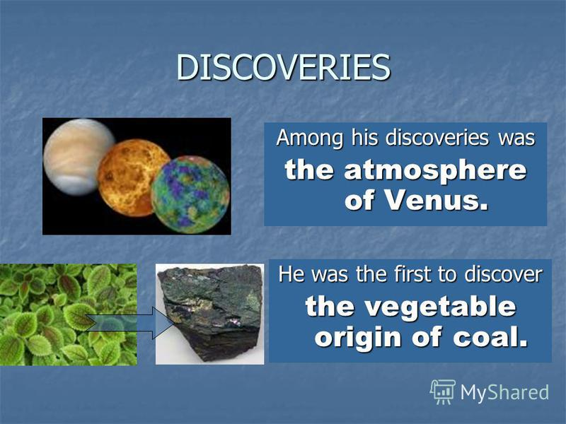 DISCOVERIES Among his discoveries was the atmosphere of Venus. He was the first to discover the vegetable origin of coal.