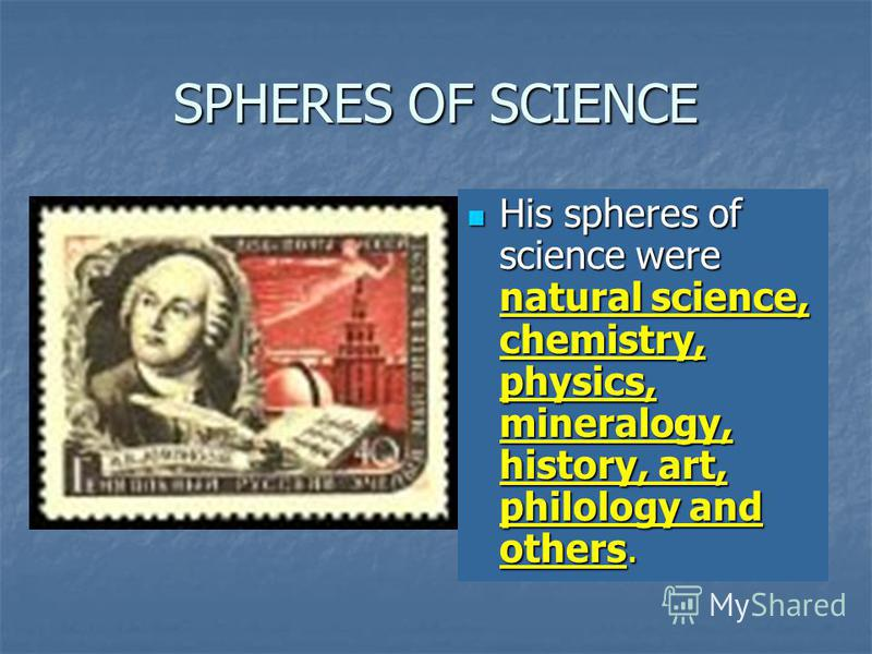 SPHERES OF SCIENCE His spheres of science were natural science, chemistry, physics, mineralogy, history, art, philology and others. His spheres of science were natural science, chemistry, physics, mineralogy, history, art, philology and others.