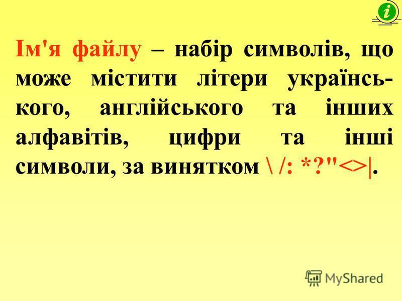 Ім'я файлу – набір символів, що може містити літери українсь- кого, англійського та інших алфавітів, цифри та інші символи, за винятком \ /: *?<>|.