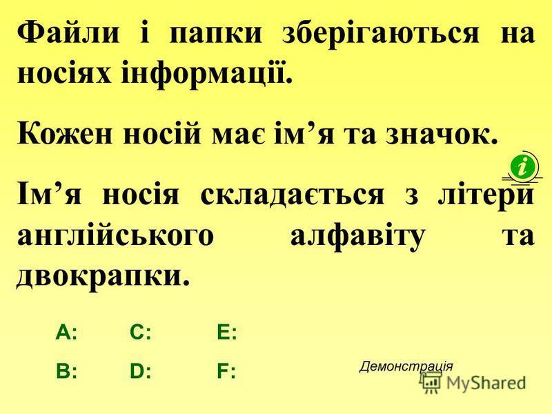Файли і папки зберігаються на носіях інформації. Кожен носій має імя та значок. Імя носія складається з літери англійського алфавіту та двокрапки. A: B: E: F: Демонстрація C: D: