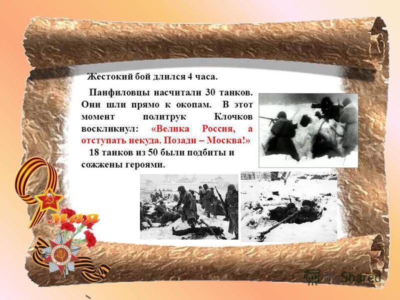 Жестокий бой длился 4 часа. Панфиловцы насчитали 30 танков. Они шли прямо к окопам. В этот момент политрук Клочков воскликнул: «Велика Россия, а отступать некуда. Позади – Москва!» 18 танков из 50 были подбиты и сожжены героями.