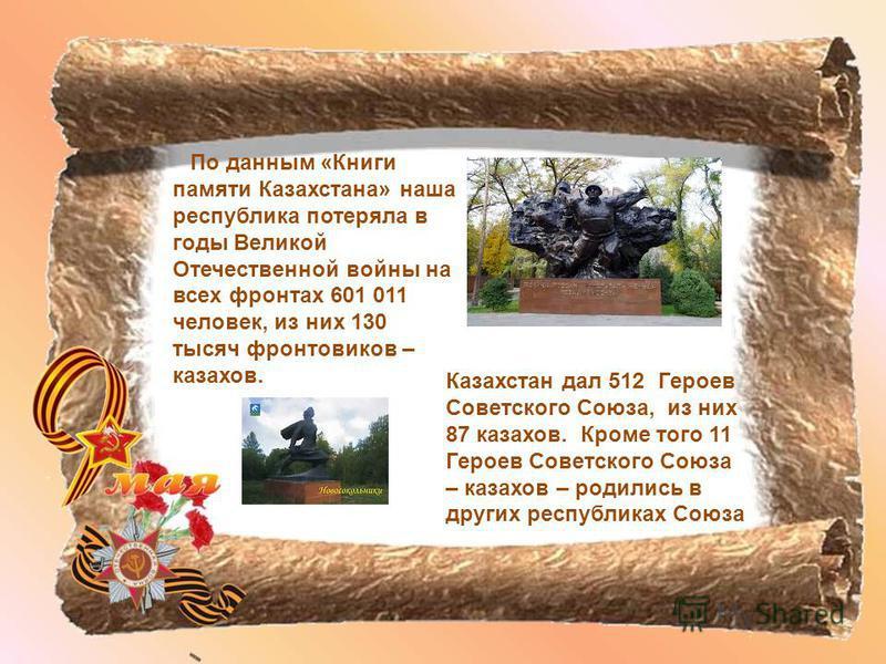 По данным «Книги памяти Казахстана» наша республика потеряла в годы Великой Отечественной войны на всех фронтах 601 011 человек, из них 130 тысяч фронтовиков – казахов. Казахстан дал 512 Героев Советского Союза, из них 87 казахов. Кроме того 11 Герое