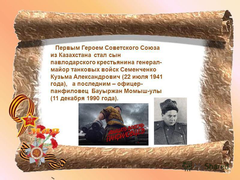 Первым Героем Советского Союза из Казахстана стал сын павлодарского крестьянина генерал- майор танковых войск Семенченко Кузьма Александрович (22 июля 1941 года), а последним – офицер- панфиловец Бауыржан Момыш-улы (11 декабря 1990 года).