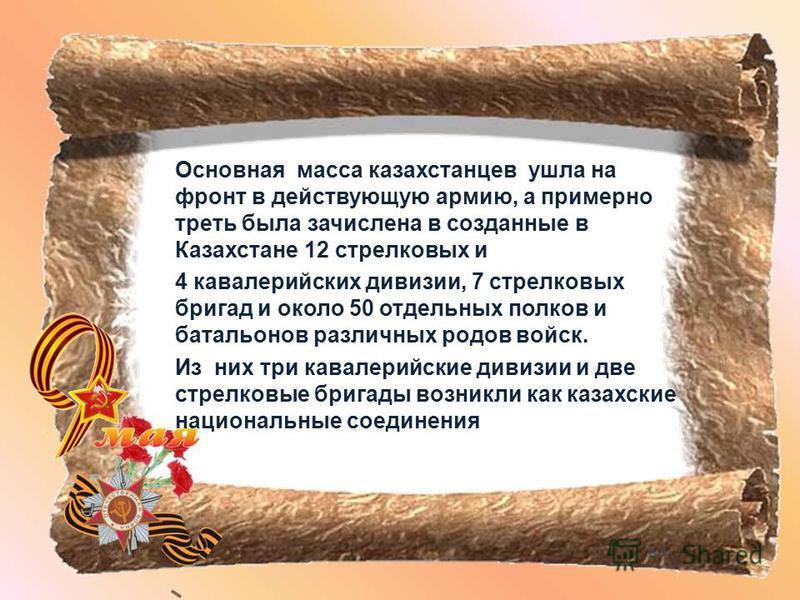 Основная масса казахстанцев ушла на фронт в действующую армию, а примерно треть была зачислена в созданные в Казахстане 12 стрелковых и 4 кавалерийских дивизии, 7 стрелковых бригад и около 50 отдельных полков и батальонов различных родов войск. Из ни