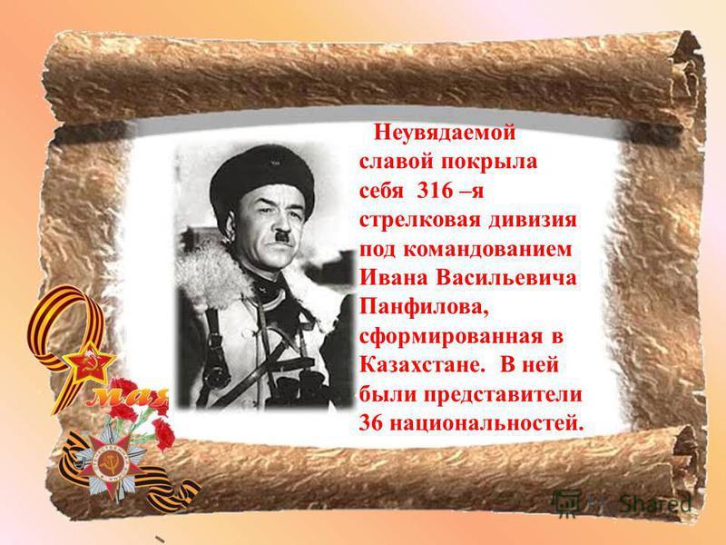 Неувядаемой славой покрыла себя 316 –я стрелковая дивизия под командованием Ивана Васильевича Панфилова, сформированная в Казахстане. В ней были представители 36 национальностей.