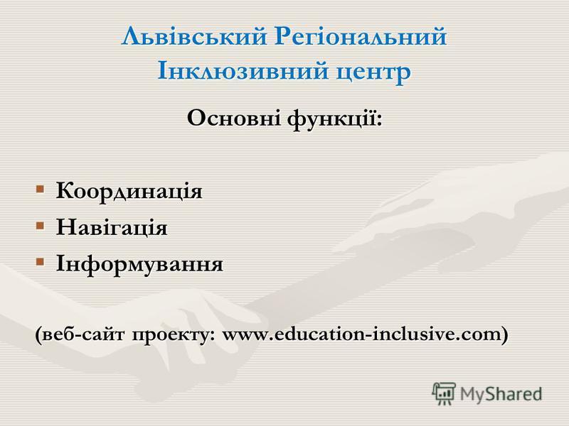 Львівський Регіональний Інклюзивний центр Основні функції: Координація Координація Навігація Навігація Інформування Інформування (веб-сайт проекту: www.education-inclusive.com)
