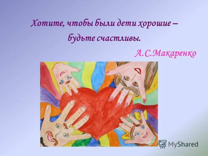 Хотите, чтобы были дети хорошие – будьте счастливы. А.С.Макаренко
