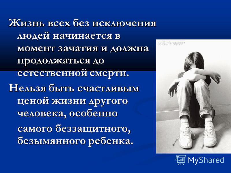 Жизнь всех без исключения людей начинается в момент зачатия и должна продолжаться до естественной смерти. Нельзя быть счастливым ценой жизни другого человека, особенно самого беззащитного, безымянного ребенка. самого беззащитного, безымянного ребенка