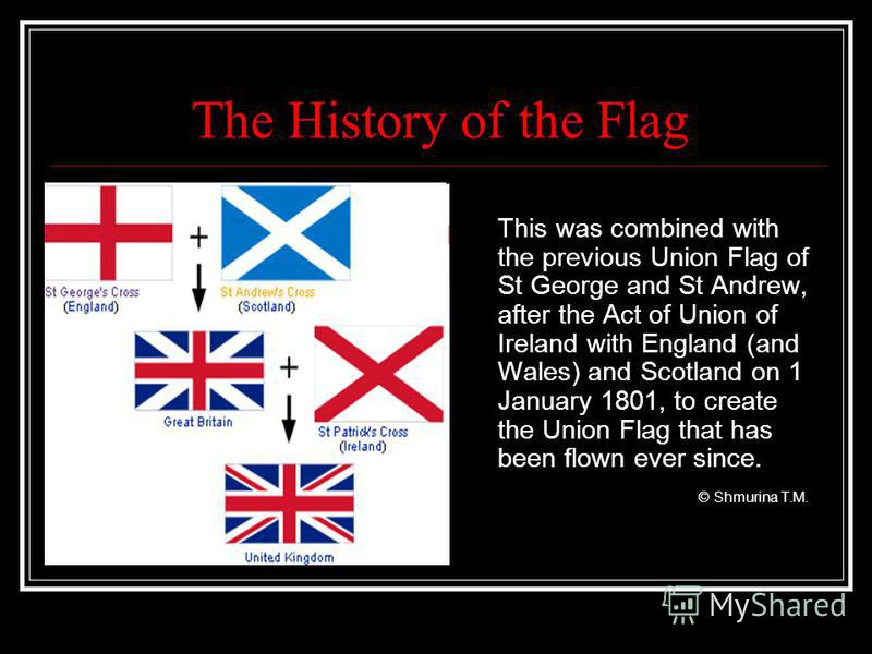 The History of the Flag This was combined with the previous Union Flag of St George and St Andrew, after the Act of Union of Ireland with England (and Wales) and Scotland on 1 January 1801, to create the Union Flag that has been flown ever since. © S