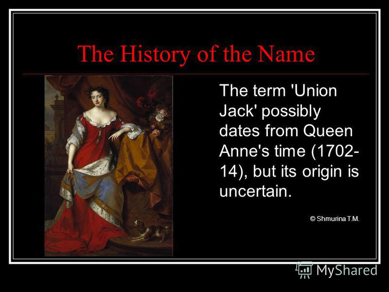 The History of the Name The term 'Union Jack' possibly dates from Queen Anne's time (1702- 14), but its origin is uncertain. © Shmurina T.M.
