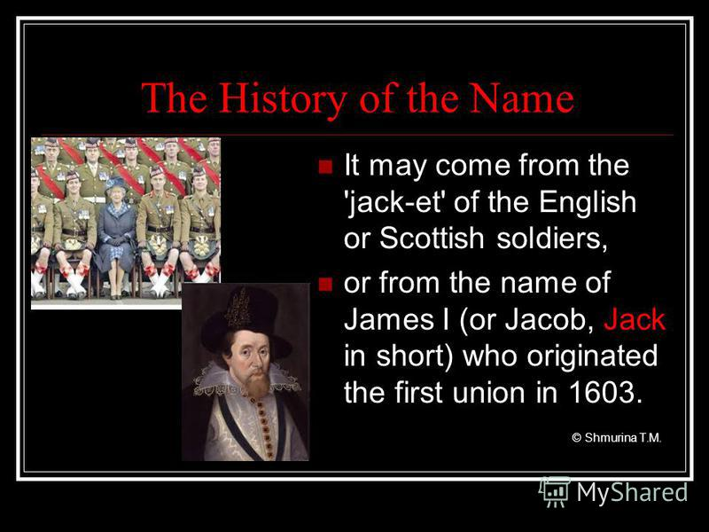 The History of the Name It may come from the 'jack-et' of the English or Scottish soldiers, or from the name of James I (or Jacob, Jack in short) who originated the first union in 1603. © Shmurina T.M.
