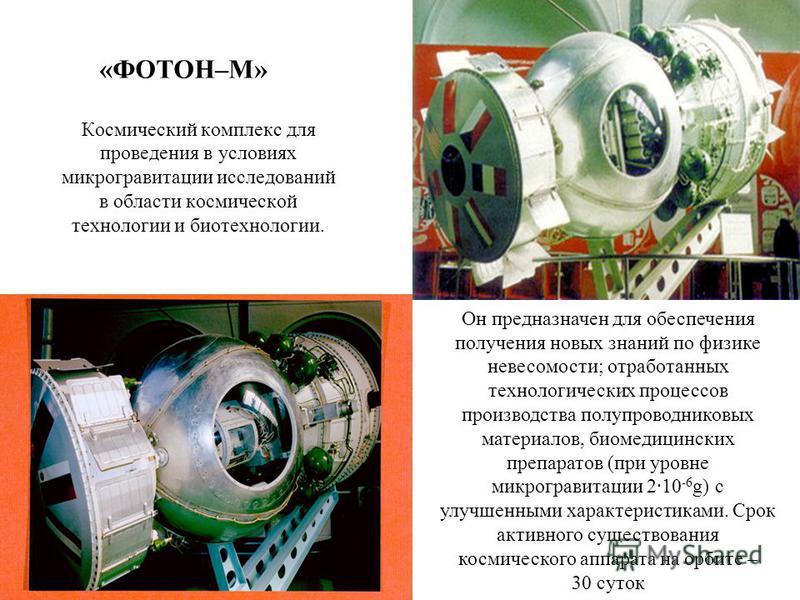 Космический комплекс для проведения в условиях микрогравитации исследований в области космической технологии и биотехнологии. «ФОТОН–М» Он предназначен для обеспечения получения новых знаний по физике невесомости; отработанных технологических процесс