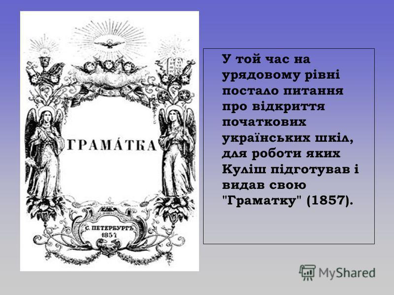 У той час на урядовому рівні постало питання про відкриття початкових українських шкіл, для роботи яких Куліш підготував і видав свою Граматку (1857).
