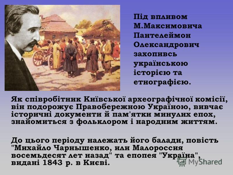 Як співробітник Київської археографічної комісії, він подорожує Правобережною Україною, вивчає історичні документи й пам'ятки минулих епох, знайомиться з фольклором і народним життям. До цього періоду належать його балади, повість
